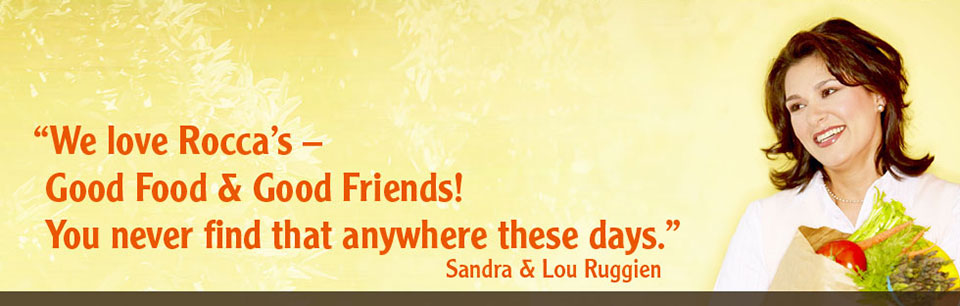 We love Rocca's! Good food and good frinds! You never find that anywhere these days. Sandra and Lou Ruggien